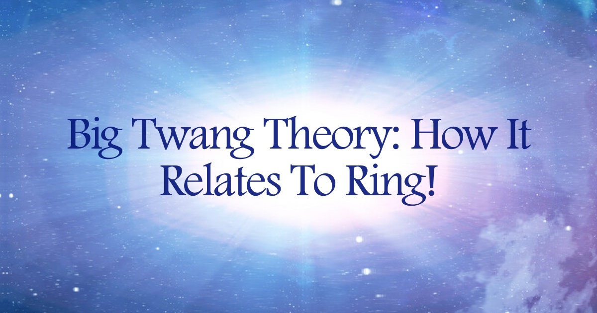 Big Twang Theory: How It Relates To Ring